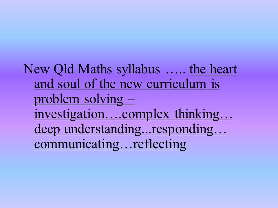 Myth 3: You need a textbook to really teach mathematics Textbooks can do more damage than good School districts in USA adopt a single text Teacher's manuals are a better reference – the manuals are sources of lots of ideas and content ( how to and why ) not just what to Integration over-rides the textbook approach New Basics by Education Queensland