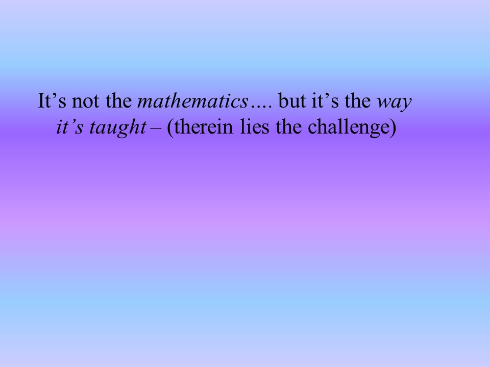Six myths about teaching mathematics Myth 1: Some people are good at maths and some aren't TIMSS – Trends in International Mathematics and Science Study (N=46) x 4 th & 8 th grades PISA – Program for International Student Assessment (OECD) at age 15 years NCTM Standards - Principles and Standards for School Mathematics (2000) UK – Numeracy Statement (the numeracy hour) Australian National Statement (new moves – COAG/MERGA) EQ Mathematics syllabus (2004-2005)