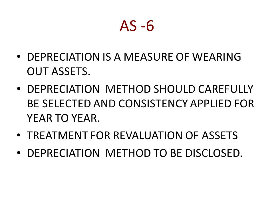 AS -6 DEPRECIATION IS A MEASURE OF WEARING OUT ASSETS.