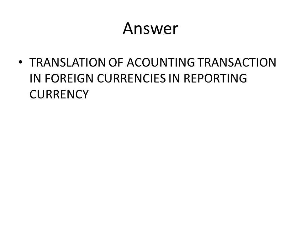 Answer TRANSLATION OF ACOUNTING TRANSACTION IN FOREIGN CURRENCIES IN REPORTING CURRENCY