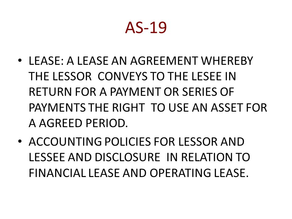 AS-19 LEASE: A LEASE AN AGREEMENT WHEREBY THE LESSOR CONVEYS TO THE LESEE IN RETURN FOR A PAYMENT OR SERIES OF PAYMENTS THE RIGHT TO USE AN ASSET FOR A AGREED PERIOD.