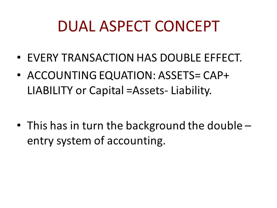 DUAL ASPECT CONCEPT EVERY TRANSACTION HAS DOUBLE EFFECT.