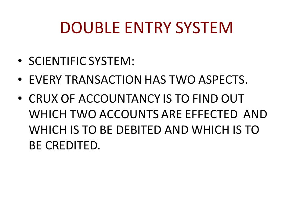 DOUBLE ENTRY SYSTEM SCIENTIFIC SYSTEM: EVERY TRANSACTION HAS TWO ASPECTS.