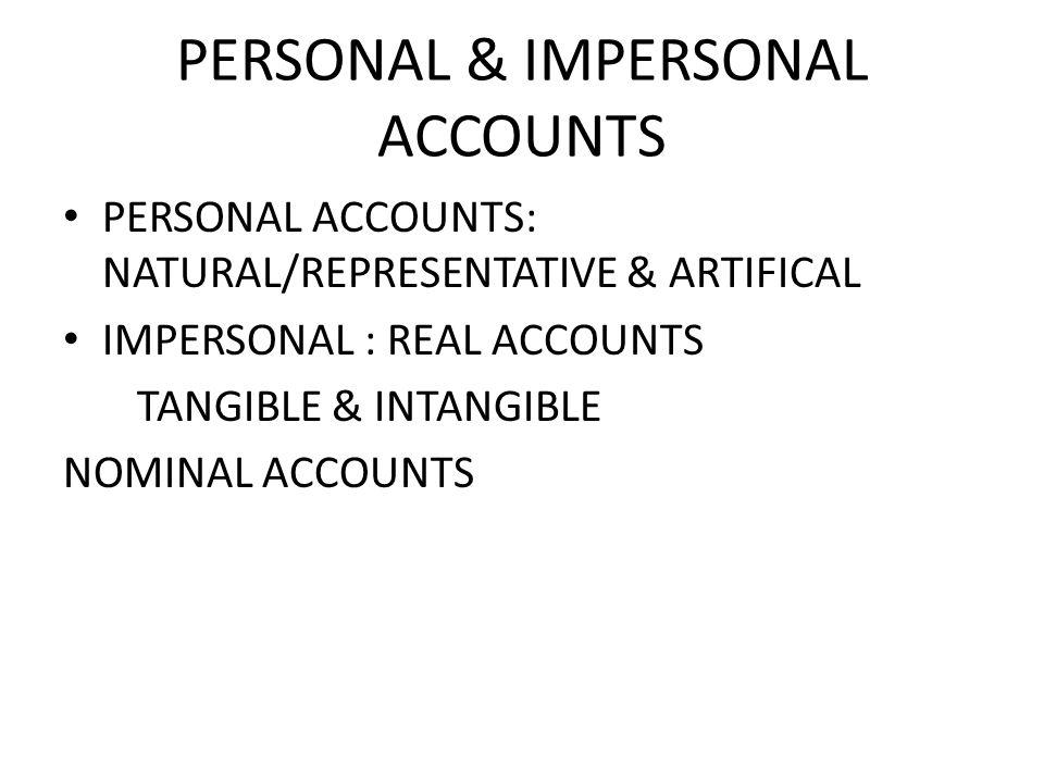 PERSONAL & IMPERSONAL ACCOUNTS PERSONAL ACCOUNTS: NATURAL/REPRESENTATIVE & ARTIFICAL IMPERSONAL : REAL ACCOUNTS TANGIBLE & INTANGIBLE NOMINAL ACCOUNTS