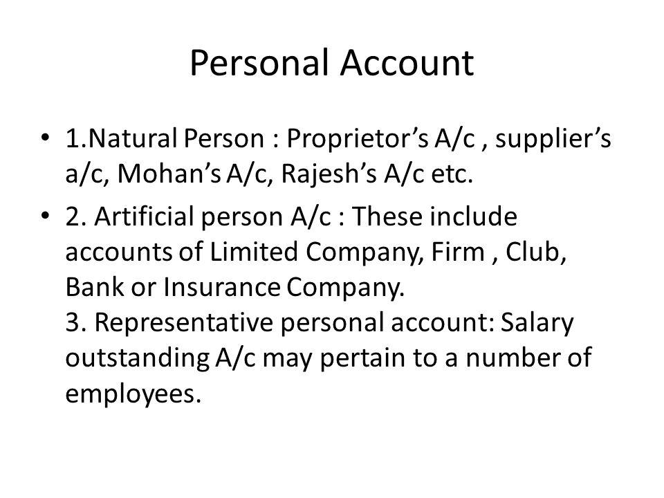 Personal Account 1.Natural Person : Proprietor's A/c, supplier's a/c, Mohan's A/c, Rajesh's A/c etc.