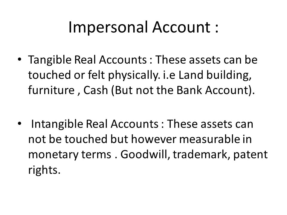 Impersonal Account : Tangible Real Accounts : These assets can be touched or felt physically.