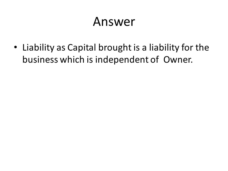 Answer Liability as Capital brought is a liability for the business which is independent of Owner.