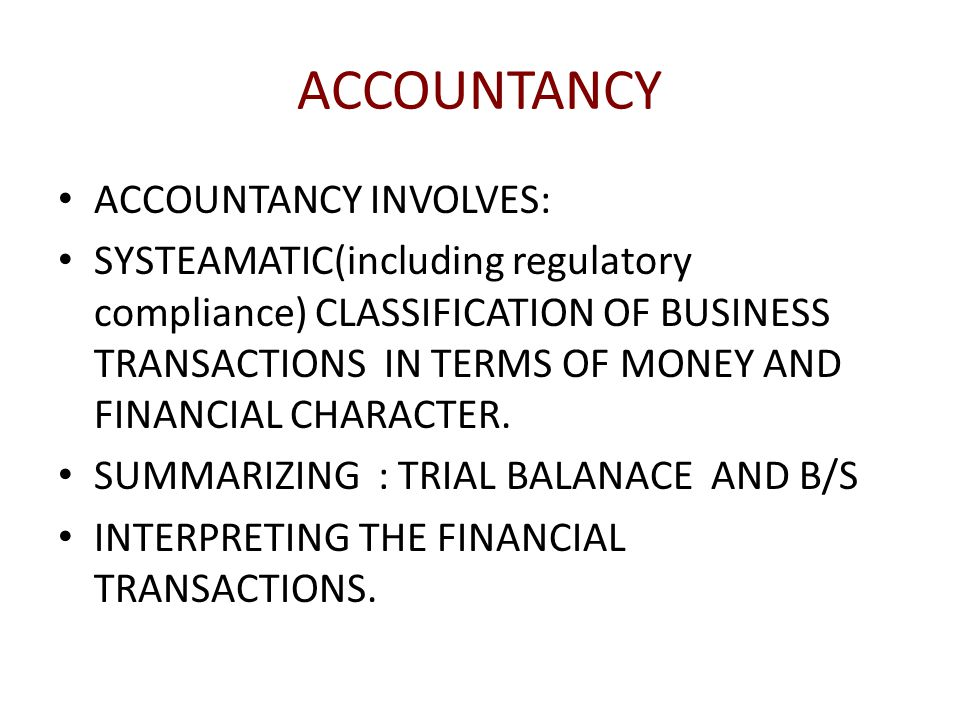 ACCOUNTANCY ACCOUNTANCY INVOLVES: SYSTEAMATIC(including regulatory compliance) CLASSIFICATION OF BUSINESS TRANSACTIONS IN TERMS OF MONEY AND FINANCIAL CHARACTER.