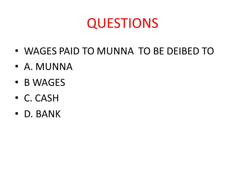QUESTIONS WAGES PAID TO MUNNA TO BE DEIBED TO A. MUNNA B WAGES C. CASH D. BANK