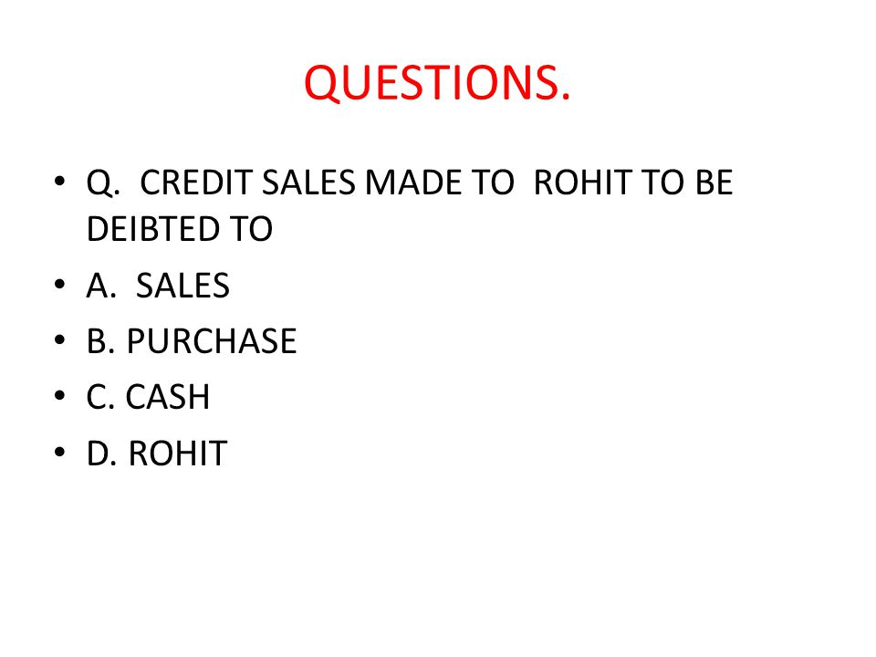 QUESTIONS. Q. CREDIT SALES MADE TO ROHIT TO BE DEIBTED TO A. SALES B. PURCHASE C. CASH D. ROHIT