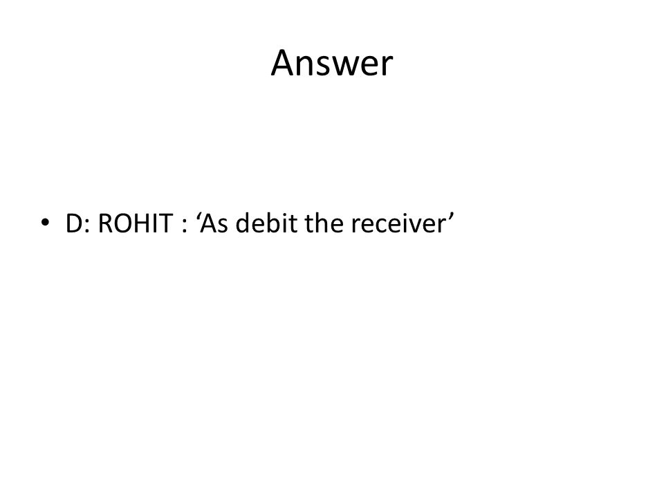 Answer D: ROHIT : 'As debit the receiver'