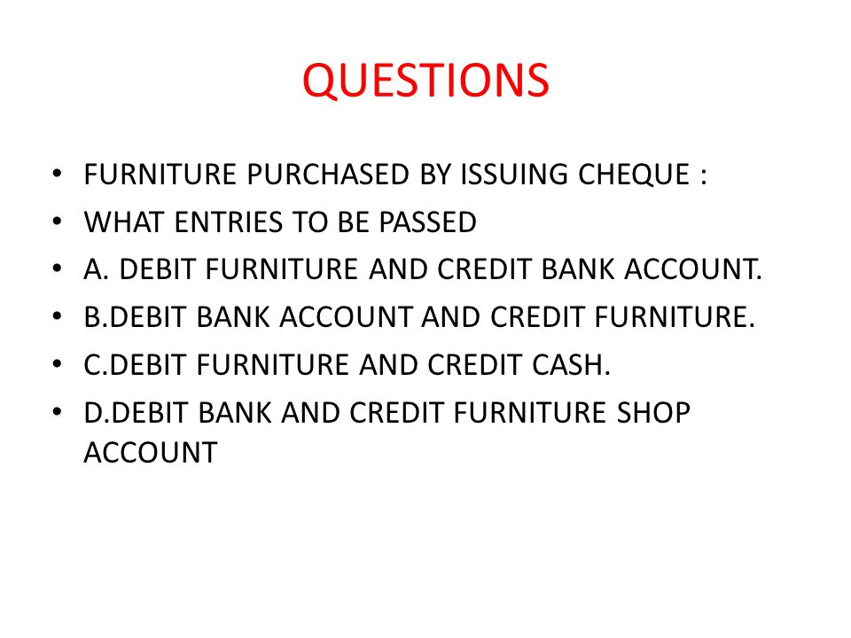 QUESTIONS FURNITURE PURCHASED BY ISSUING CHEQUE : WHAT ENTRIES TO BE PASSED A.