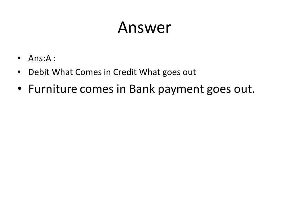 Answer Ans:A : Debit What Comes in Credit What goes out Furniture comes in Bank payment goes out.