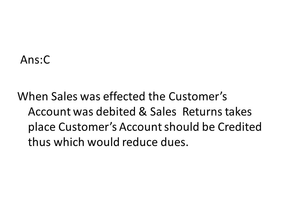 Ans:C When Sales was effected the Customer's Account was debited & Sales Returns takes place Customer's Account should be Credited thus which would reduce dues.