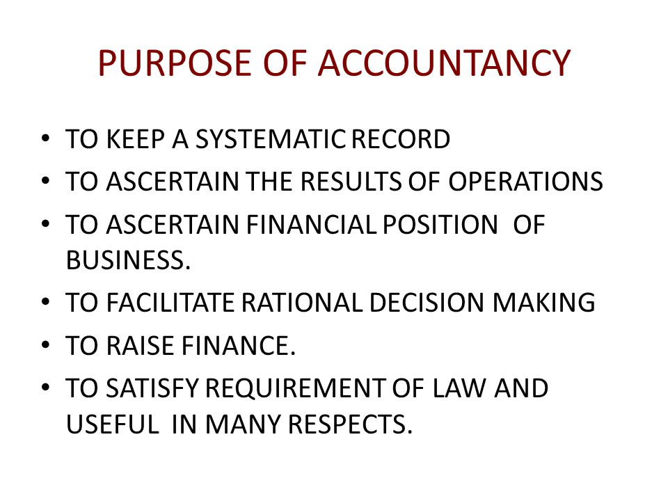 PURPOSE OF ACCOUNTANCY TO KEEP A SYSTEMATIC RECORD TO ASCERTAIN THE RESULTS OF OPERATIONS TO ASCERTAIN FINANCIAL POSITION OF BUSINESS.