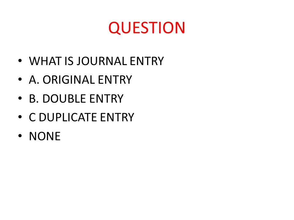 QUESTION WHAT IS JOURNAL ENTRY A. ORIGINAL ENTRY B. DOUBLE ENTRY C DUPLICATE ENTRY NONE