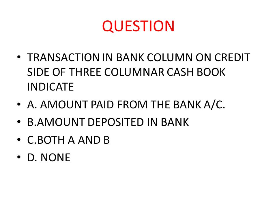 QUESTION TRANSACTION IN BANK COLUMN ON CREDIT SIDE OF THREE COLUMNAR CASH BOOK INDICATE A.