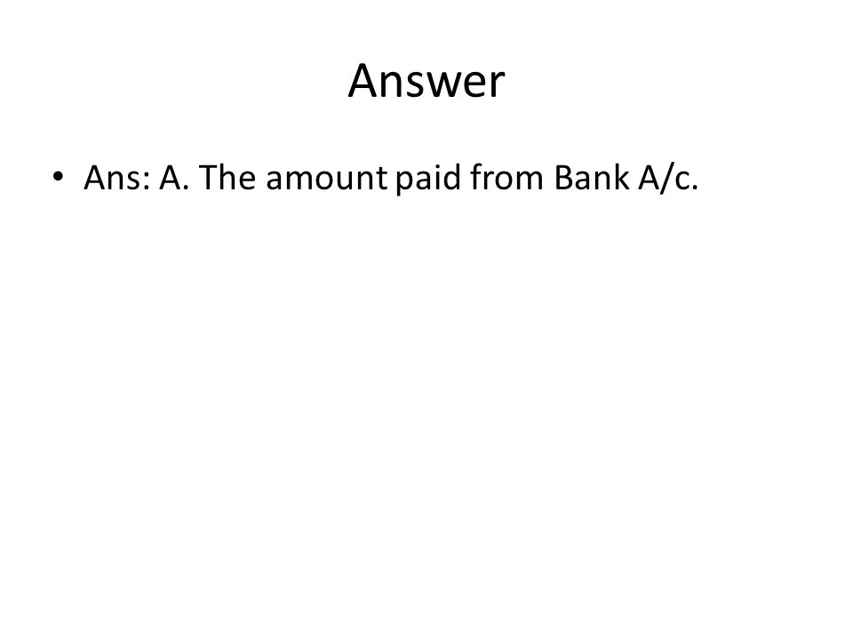 Answer Ans: A. The amount paid from Bank A/c.