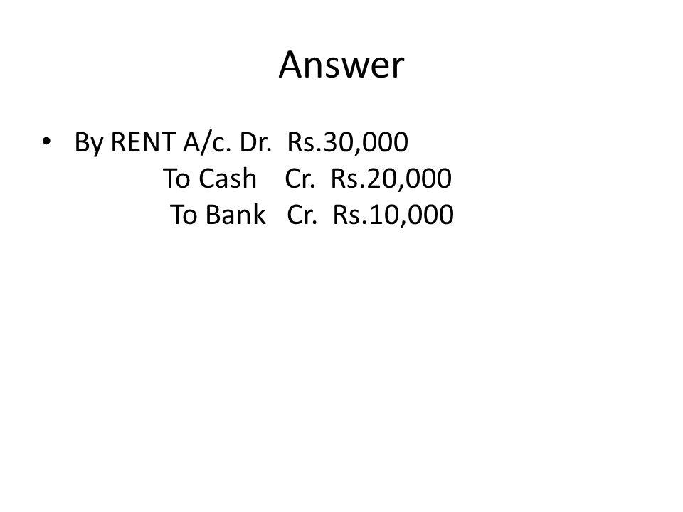 Answer By RENT A/c. Dr. Rs.30,000 To Cash Cr. Rs.20,000 To Bank Cr. Rs.10,000