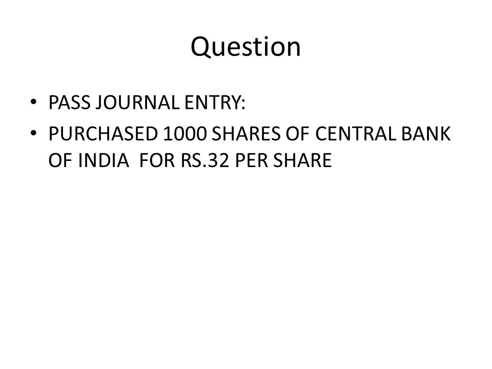 Question PASS JOURNAL ENTRY: PURCHASED 1000 SHARES OF CENTRAL BANK OF INDIA FOR RS.32 PER SHARE