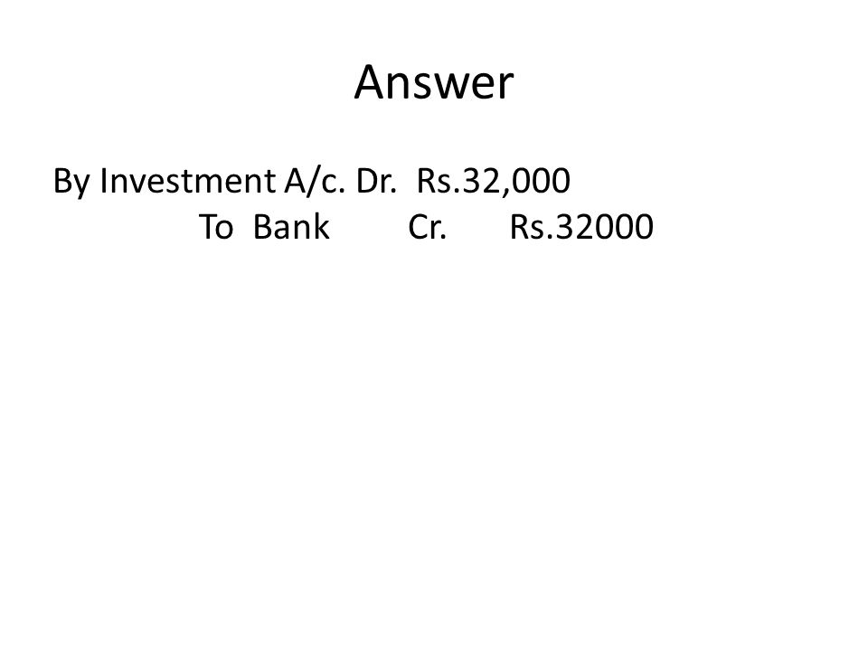 Answer By Investment A/c. Dr. Rs.32,000 To Bank Cr. Rs.32000