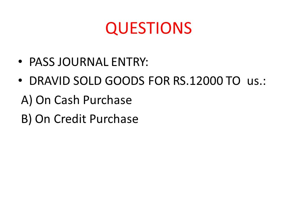 QUESTIONS PASS JOURNAL ENTRY: DRAVID SOLD GOODS FOR RS.12000 TO us.: A) On Cash Purchase B) On Credit Purchase