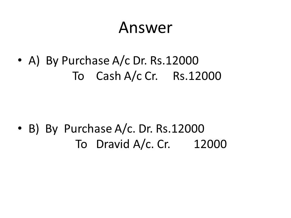 Answer A) By Purchase A/c Dr. Rs.12000 To Cash A/c Cr.