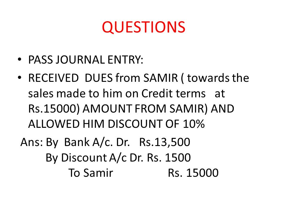 QUESTIONS PASS JOURNAL ENTRY: RECEIVED DUES from SAMIR ( towards the sales made to him on Credit terms at Rs.15000) AMOUNT FROM SAMIR) AND ALLOWED HIM DISCOUNT OF 10% Ans: By Bank A/c.