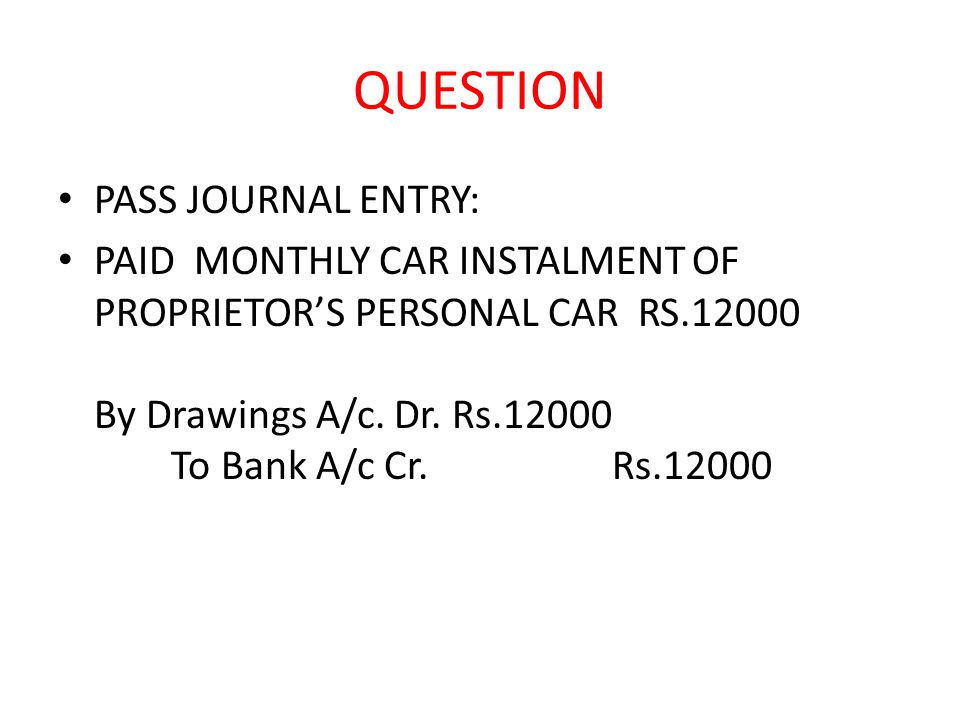 QUESTION PASS JOURNAL ENTRY: PAID MONTHLY CAR INSTALMENT OF PROPRIETOR'S PERSONAL CAR RS.12000 By Drawings A/c.