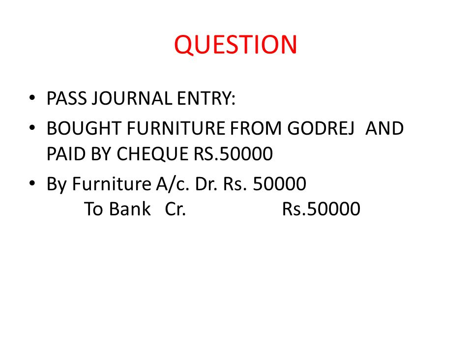 QUESTION PASS JOURNAL ENTRY: BOUGHT FURNITURE FROM GODREJ AND PAID BY CHEQUE RS.50000 By Furniture A/c.