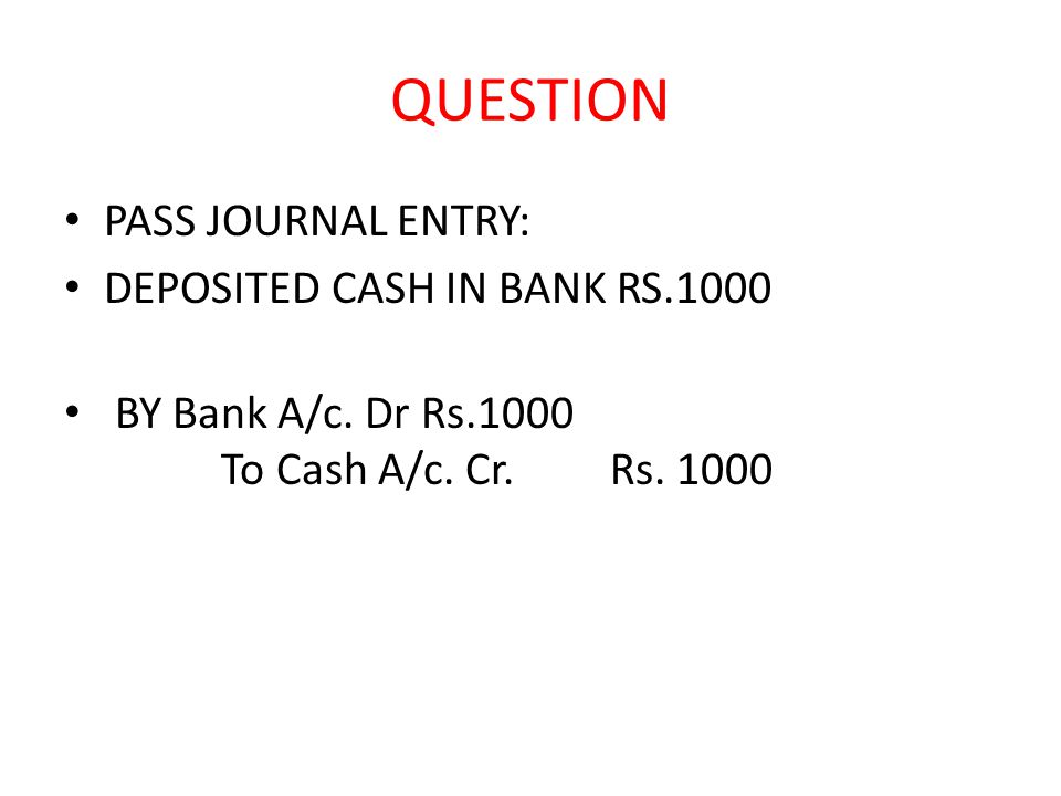 QUESTION PASS JOURNAL ENTRY: DEPOSITED CASH IN BANK RS.1000 BY Bank A/c.