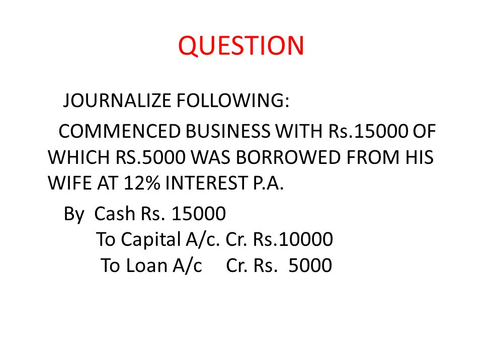 QUESTION JOURNALIZE FOLLOWING: COMMENCED BUSINESS WITH Rs.15000 OF WHICH RS.5000 WAS BORROWED FROM HIS WIFE AT 12% INTEREST P.A.