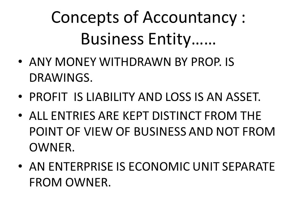 Concepts of Accountancy : Business Entity…… ANY MONEY WITHDRAWN BY PROP.