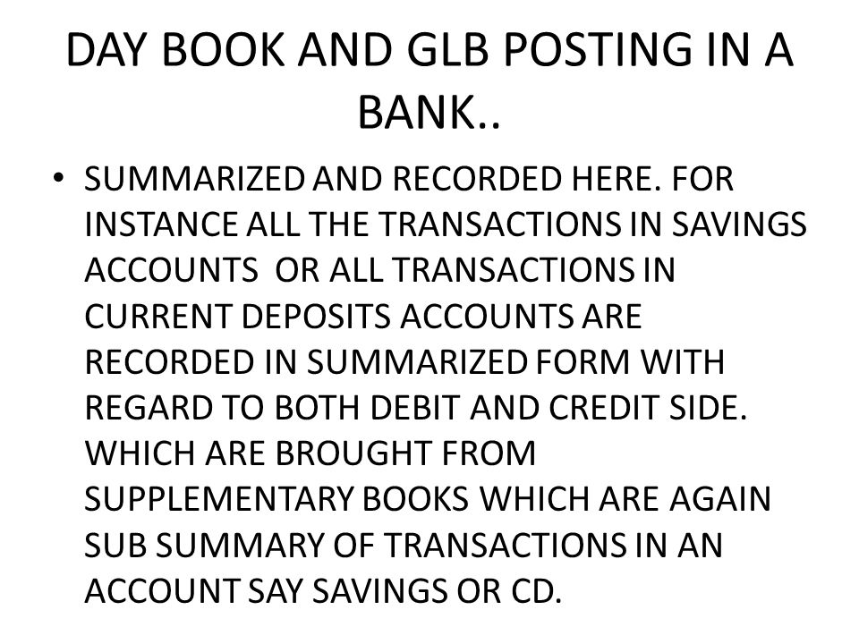 DAY BOOK AND GLB POSTING IN A BANK.. SUMMARIZED AND RECORDED HERE.