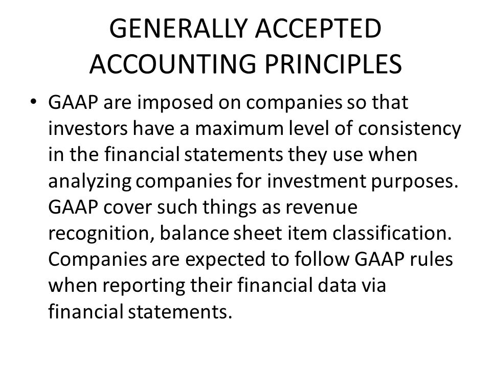 GENERALLY ACCEPTED ACCOUNTING PRINCIPLES GAAP are imposed on companies so that investors have a maximum level of consistency in the financial statements they use when analyzing companies for investment purposes.