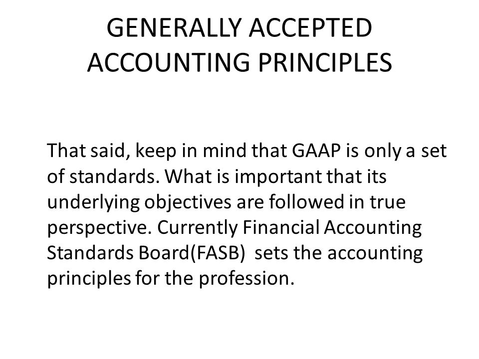 GENERALLY ACCEPTED ACCOUNTING PRINCIPLES That said, keep in mind that GAAP is only a set of standards.