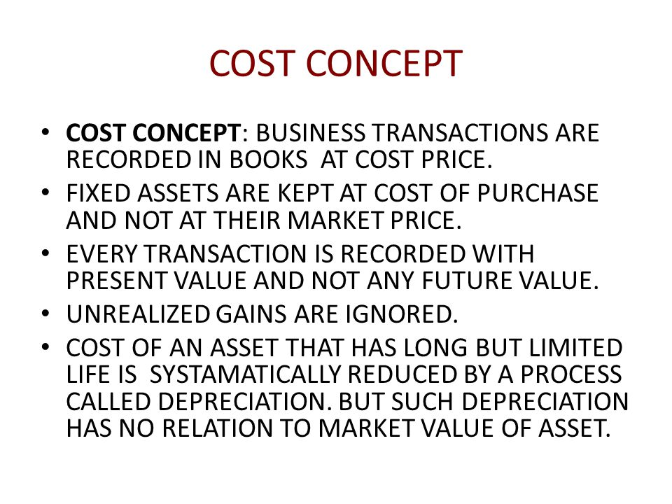 COST CONCEPT COST CONCEPT: BUSINESS TRANSACTIONS ARE RECORDED IN BOOKS AT COST PRICE.