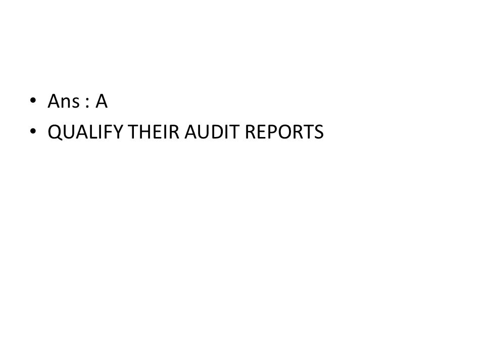 Ans : A QUALIFY THEIR AUDIT REPORTS