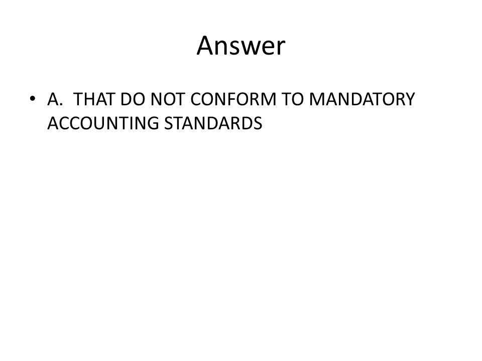 Answer A. THAT DO NOT CONFORM TO MANDATORY ACCOUNTING STANDARDS
