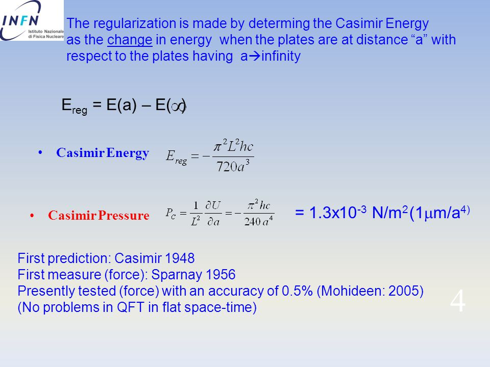 4 Casimir Energy Casimir Pressure = 1.3x10 -3 N/m 2 First prediction: Casimir 1948 First measure (force): Sparnay 1956 Presently tested (force) with an accuracy of 0.5% (Mohideen: 2005) (No problems in QFT in flat space-time) The regularization is made by determing the Casimir Energy as the change in energy when the plates are at distance a with respect to the plates having a  infinity E reg = E(a) – E( ) (1  m/a 4)
