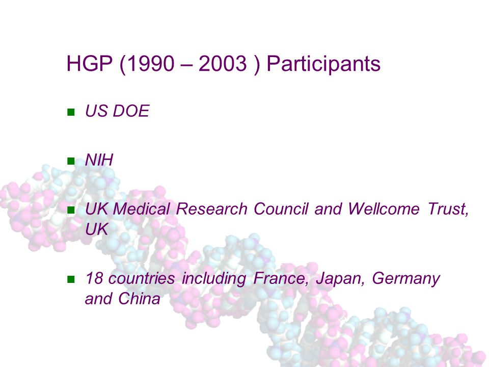 HGP (1990 – 2003 ) Participants US DOE NIH UK Medical Research Council and Wellcome Trust, UK 18 countries including France, Japan, Germany and China