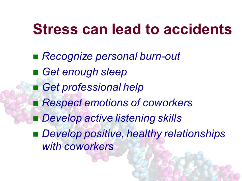 Stress can lead to accidents Recognize personal burn-out Get enough sleep Get professional help Respect emotions of coworkers Develop active listening skills Develop positive, healthy relationships with coworkers