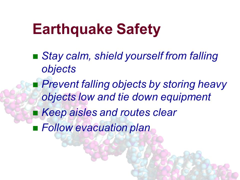 Earthquake Safety Stay calm, shield yourself from falling objects Prevent falling objects by storing heavy objects low and tie down equipment Keep aisles and routes clear Follow evacuation plan