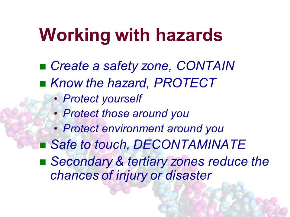 Working with hazards Create a safety zone, CONTAIN Know the hazard, PROTECT Protect yourself Protect those around you Protect environment around you Safe to touch, DECONTAMINATE Secondary & tertiary zones reduce the chances of injury or disaster