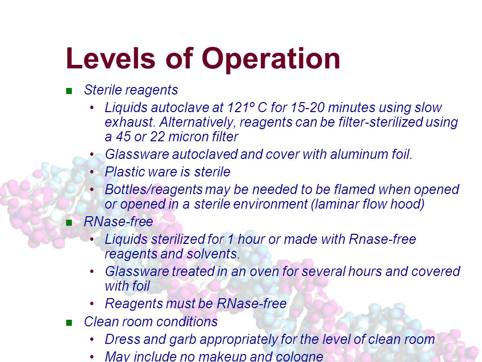 Levels of Operation Sterile reagents Liquids autoclave at 121º C for 15-20 minutes using slow exhaust.
