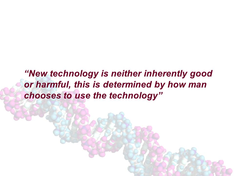 New technology is neither inherently good or harmful, this is determined by how man chooses to use the technology