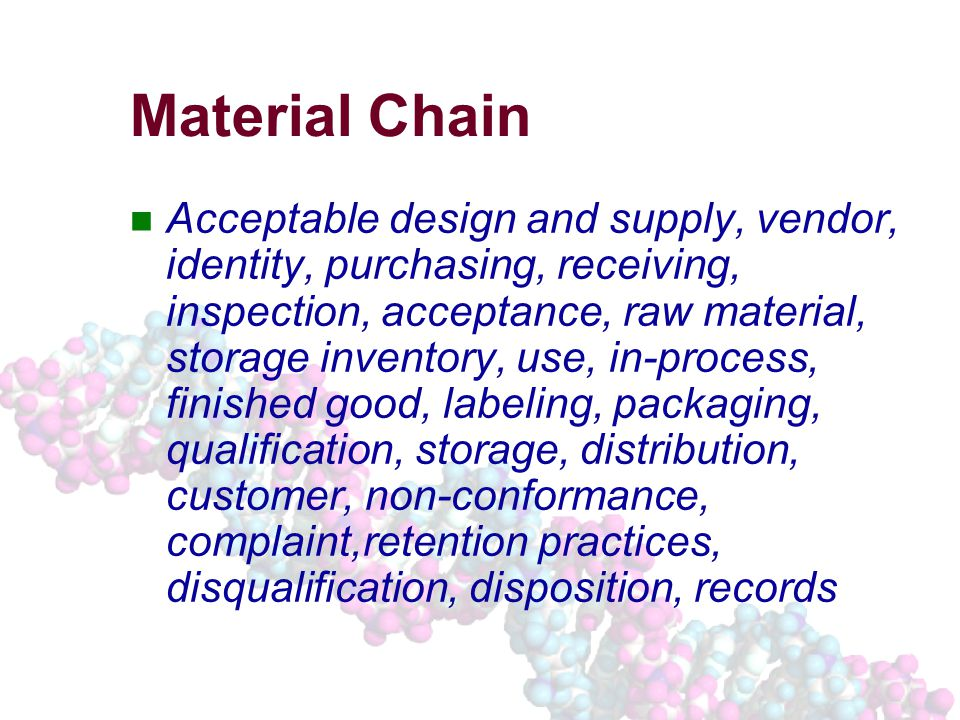 Material Chain Acceptable design and supply, vendor, identity, purchasing, receiving, inspection, acceptance, raw material, storage inventory, use, in-process, finished good, labeling, packaging, qualification, storage, distribution, customer, non-conformance, complaint,retention practices, disqualification, disposition, records