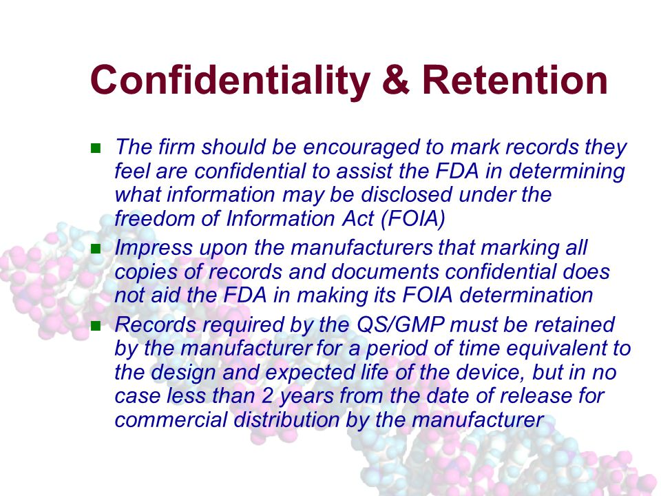 Confidentiality & Retention The firm should be encouraged to mark records they feel are confidential to assist the FDA in determining what information may be disclosed under the freedom of Information Act (FOIA) Impress upon the manufacturers that marking all copies of records and documents confidential does not aid the FDA in making its FOIA determination Records required by the QS/GMP must be retained by the manufacturer for a period of time equivalent to the design and expected life of the device, but in no case less than 2 years from the date of release for commercial distribution by the manufacturer