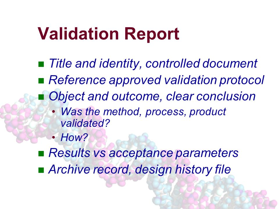 Validation Report Title and identity, controlled document Reference approved validation protocol Object and outcome, clear conclusion Was the method, process, product validated.