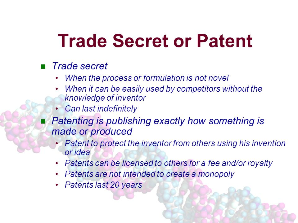 Trade Secret or Patent Trade secret When the process or formulation is not novel When it can be easily used by competitors without the knowledge of inventor Can last indefinitely Patenting is publishing exactly how something is made or produced Patent to protect the inventor from others using his invention or idea Patents can be licensed to others for a fee and/or royalty Patents are not intended to create a monopoly Patents last 20 years